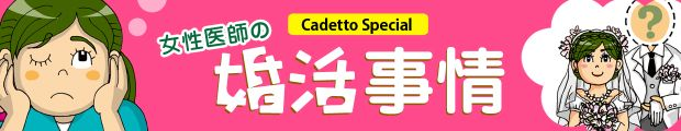 Cadetto Special●女性医師の婚活事情